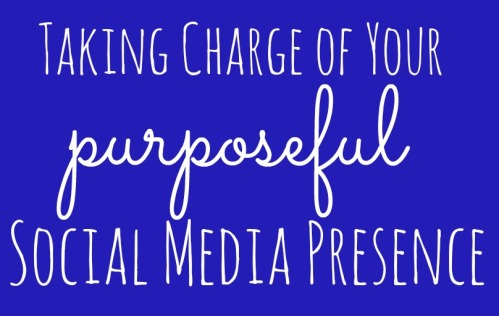 Taking charge of your purposeful social media presence