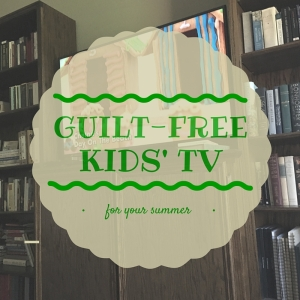 guilt-free kid TV for your summer